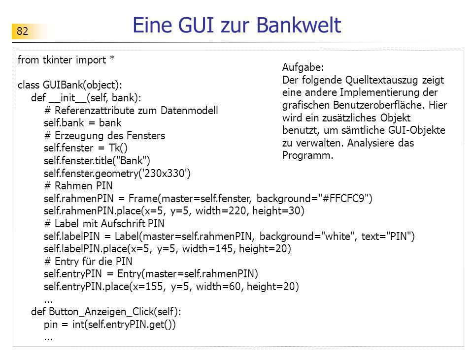 82 Eine GUI zur Bankwelt from tkinter import * class GUIBank(object): def __init__(self, bank): # Referenzattribute zum Datenmodell self.bank = bank #