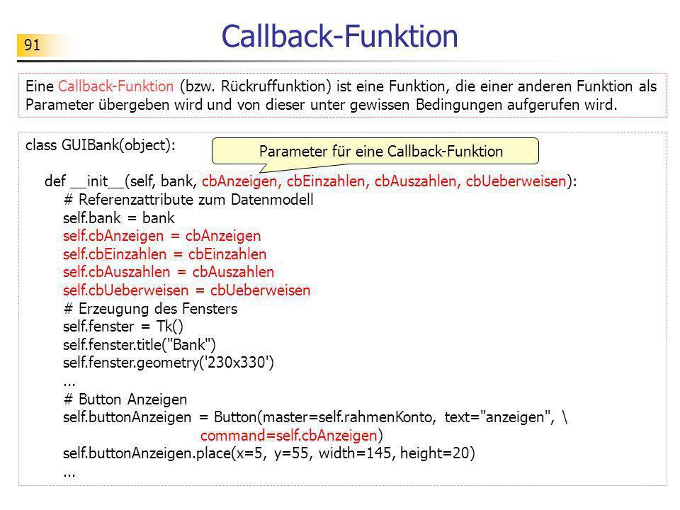 91 class GUIBank(object): def __init__(self, bank, cbAnzeigen, cbEinzahlen, cbAuszahlen, cbUeberweisen): # Referenzattribute zum Datenmodell self.bank