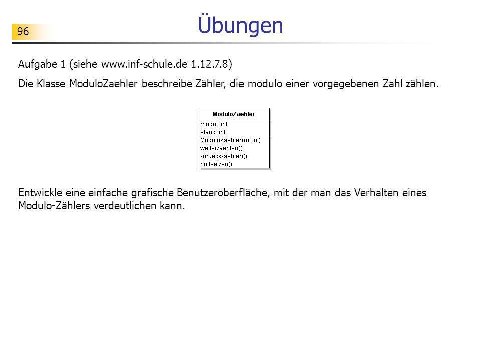96 Übungen Aufgabe 1 (siehe www.inf-schule.de 1.12.7.8) Die Klasse ModuloZaehler beschreibe Zähler, die modulo einer vorgegebenen Zahl zählen. Entwick