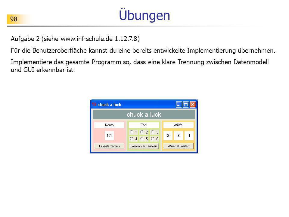 98 Übungen Aufgabe 2 (siehe www.inf-schule.de 1.12.7.8) Für die Benutzeroberfläche kannst du eine bereits entwickelte Implementierung übernehmen. Impl