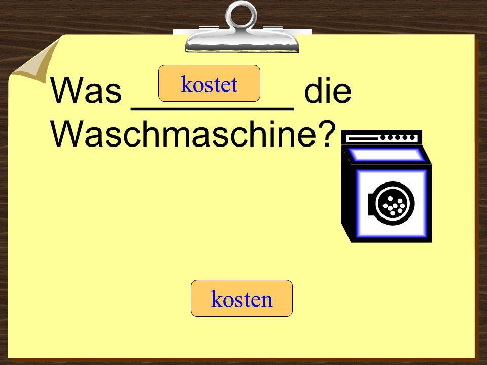 Was ________ die Waschmaschine? kostet kosten