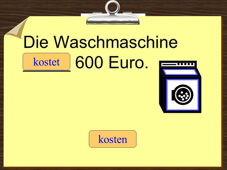 Die Waschmaschine _____ 600 Euro. kostet kosten