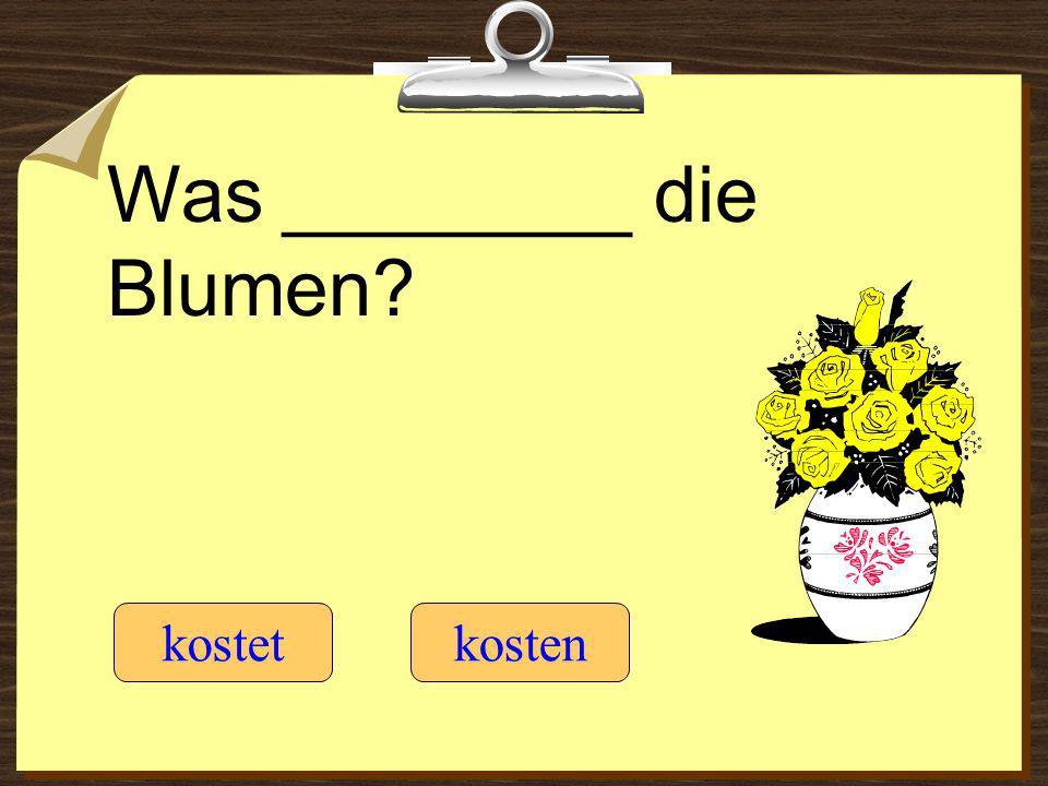 Was ________ die Blumen? kostetkosten
