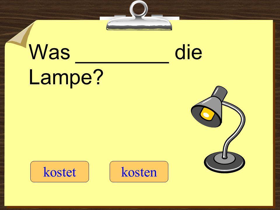 Was ________ die Lampe? kostetkosten