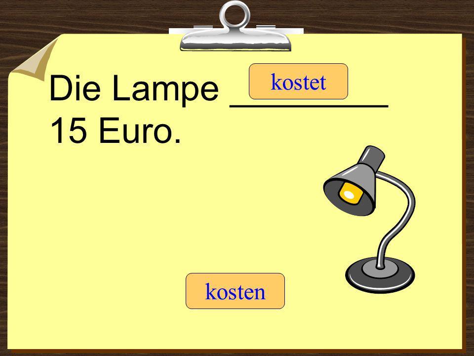 Die Lampe ________ 15 Euro. kostet kosten