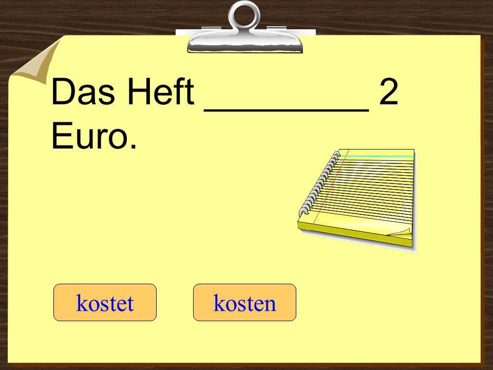 Das Heft ________ 2 Euro. kostetkosten