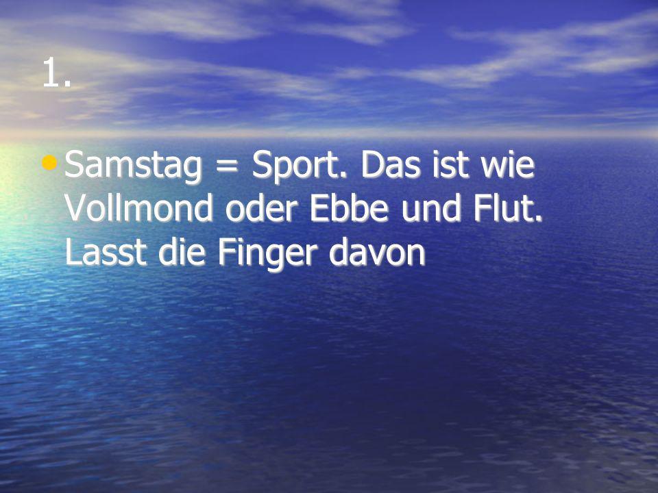 1. Samstag = Sport. Das ist wie Vollmond oder Ebbe und Flut. Lasst die Finger davon Samstag = Sport. Das ist wie Vollmond oder Ebbe und Flut. Lasst di
