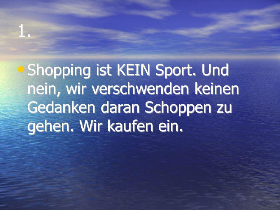 1. Shopping ist KEIN Sport. Und nein, wir verschwenden keinen Gedanken daran Schoppen zu gehen. Wir kaufen ein. Shopping ist KEIN Sport. Und nein, wir