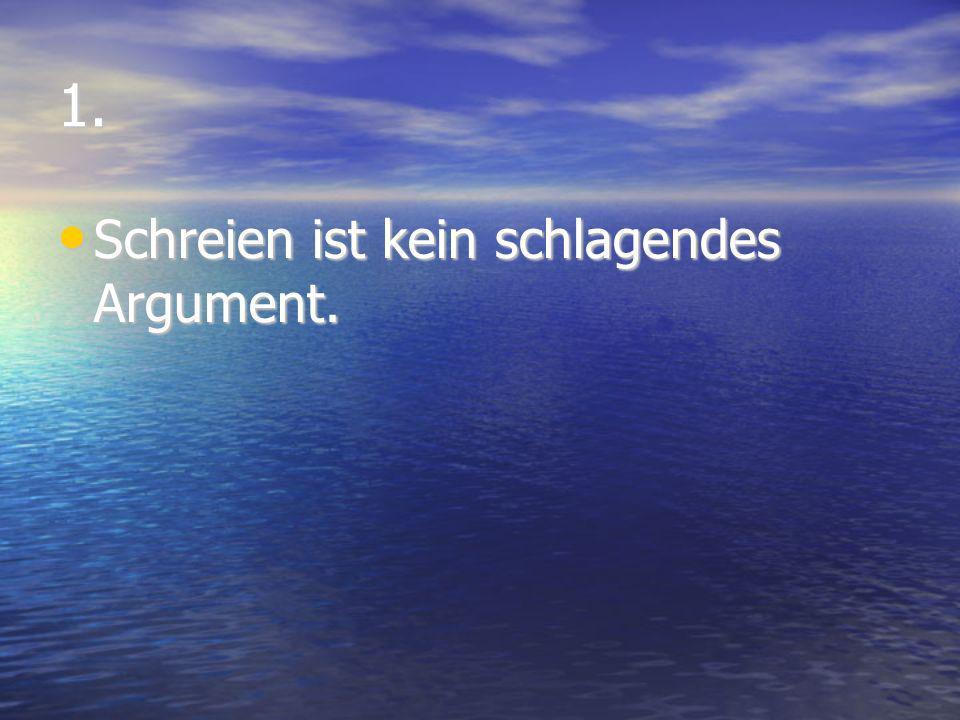 1. Schreien ist kein schlagendes Argument. Schreien ist kein schlagendes Argument.