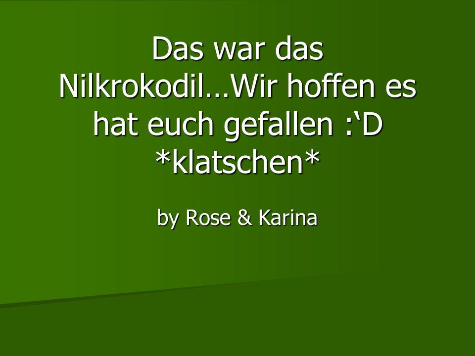 Das war das Nilkrokodil…Wir hoffen es hat euch gefallen :D *klatschen* by Rose & Karina