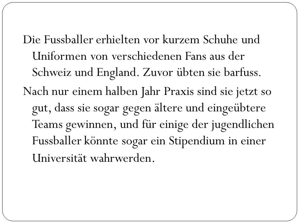 Die Fussballer erhielten vor kurzem Schuhe und Uniformen von verschiedenen Fans aus der Schweiz und England.