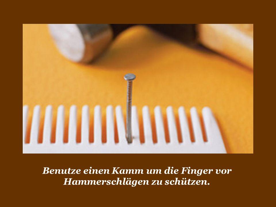 Benutze einen Kamm um die Finger vor Hammerschlägen zu schützen.