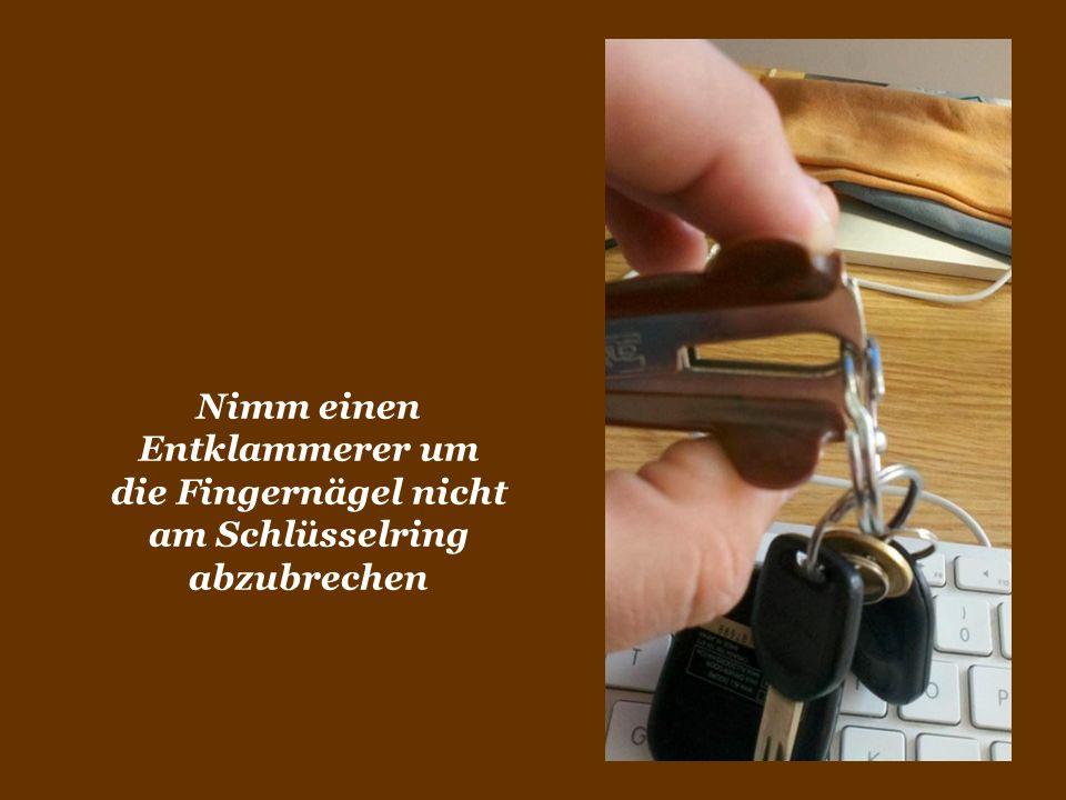 Nimm einen Entklammerer um die Fingernägel nicht am Schlüsselring abzubrechen