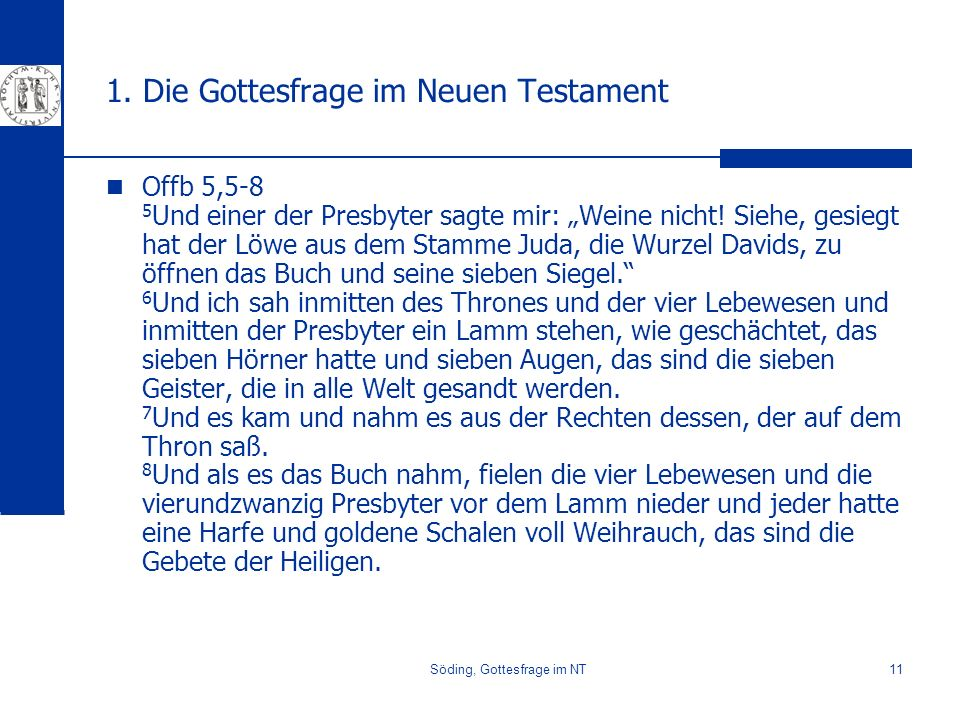 Söding, Gottesfrage im NT11 1. Die Gottesfrage im Neuen Testament Offb 5,5-8 5 Und einer der Presbyter sagte mir: Weine nicht! Siehe, gesiegt hat der