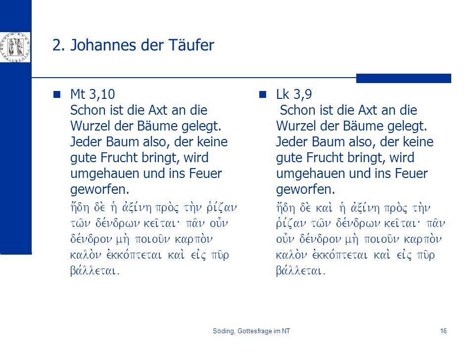 Söding, Gottesfrage im NT16 2. Johannes der Täufer Mt 3,10 Schon ist die Axt an die Wurzel der Bäume gelegt. Jeder Baum also, der keine gute Frucht br