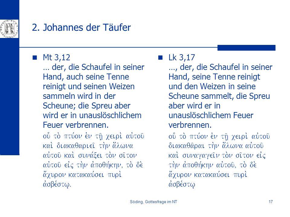 Söding, Gottesfrage im NT17 2. Johannes der Täufer Mt 3,12 … der, die Schaufel in seiner Hand, auch seine Tenne reinigt und seinen Weizen sammeln wird
