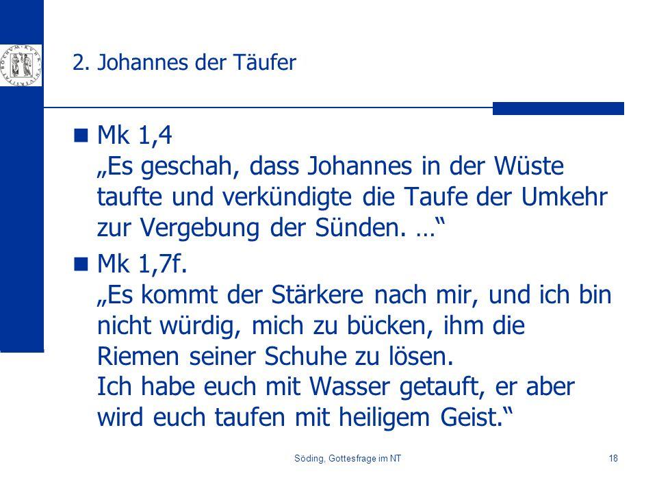 Söding, Gottesfrage im NT18 2. Johannes der Täufer Mk 1,4 Es geschah, dass Johannes in der Wüste taufte und verkündigte die Taufe der Umkehr zur Verge