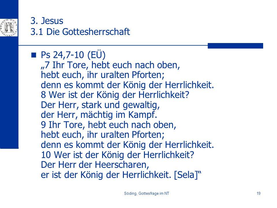 Söding, Gottesfrage im NT19 3. Jesus 3.1 Die Gottesherrschaft Ps 24,7-10 (EÜ) 7 Ihr Tore, hebt euch nach oben, hebt euch, ihr uralten Pforten; denn es