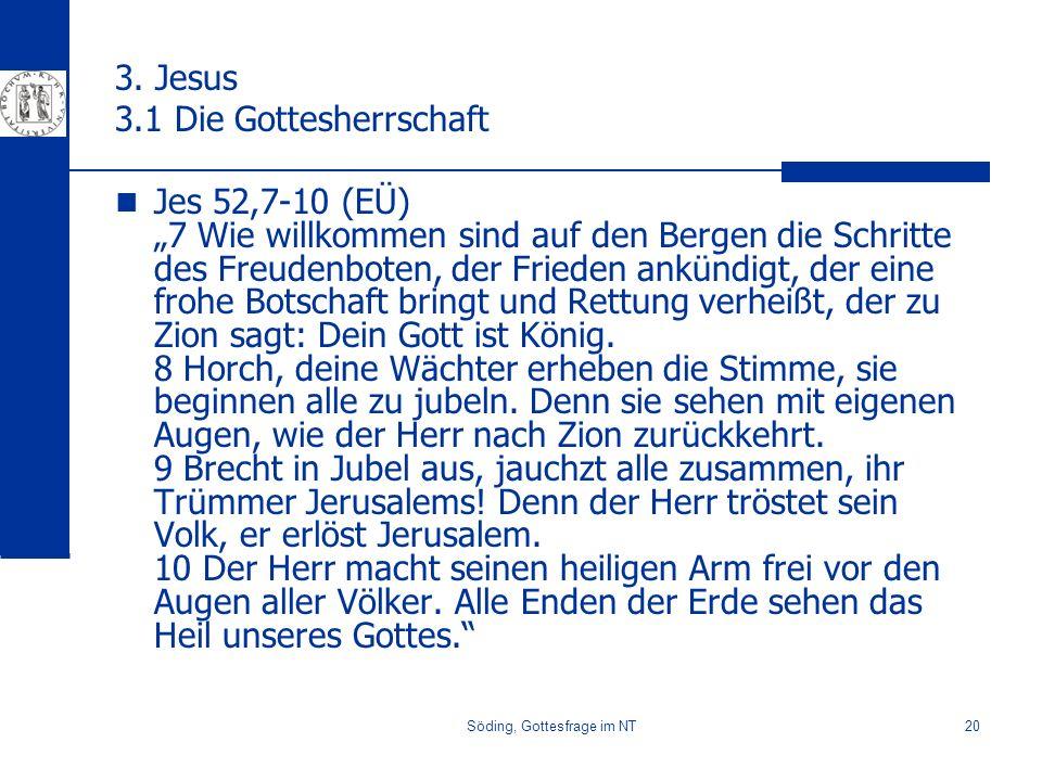 Söding, Gottesfrage im NT20 3. Jesus 3.1 Die Gottesherrschaft Jes 52,7-10 (EÜ) 7 Wie willkommen sind auf den Bergen die Schritte des Freudenboten, der