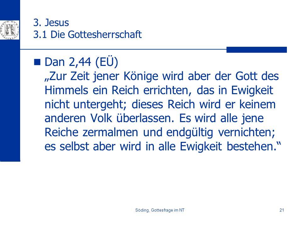 Söding, Gottesfrage im NT21 3. Jesus 3.1 Die Gottesherrschaft Dan 2,44 (EÜ) Zur Zeit jener Könige wird aber der Gott des Himmels ein Reich errichten,