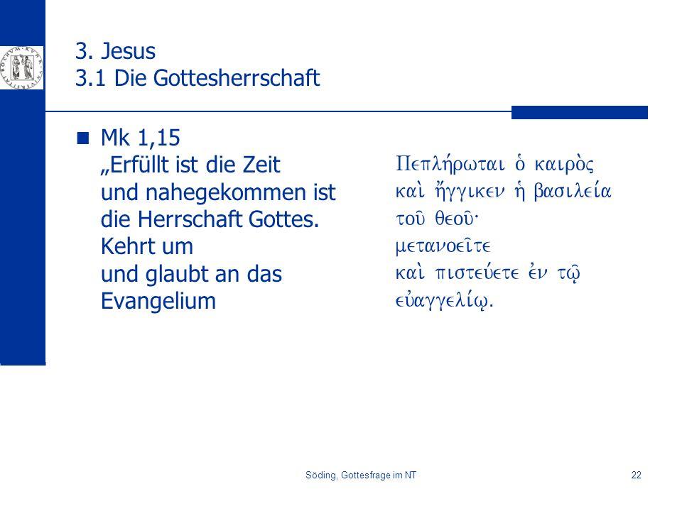 Söding, Gottesfrage im NT22 3. Jesus 3.1 Die Gottesherrschaft Mk 1,15 Erfüllt ist die Zeit und nahegekommen ist die Herrschaft Gottes. Kehrt um und gl