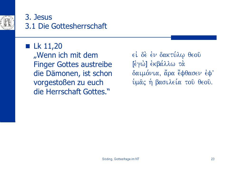 Söding, Gottesfrage im NT23 3. Jesus 3.1 Die Gottesherrschaft Lk 11,20 Wenn ich mit dem Finger Gottes austreibe die Dämonen, ist schon vorgestoßen zu