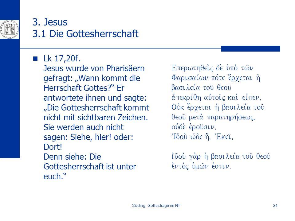Söding, Gottesfrage im NT24 3. Jesus 3.1 Die Gottesherrschaft Lk 17,20f. Jesus wurde von Pharisäern gefragt: Wann kommt die Herrschaft Gottes? Er antw