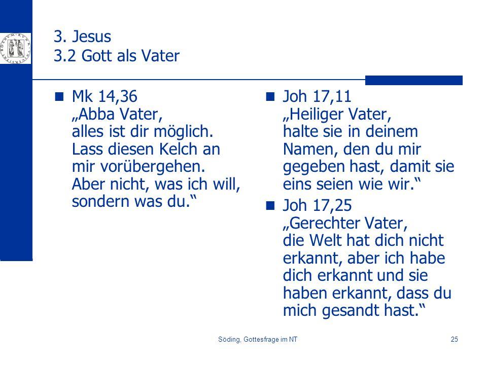 Söding, Gottesfrage im NT25 3. Jesus 3.2 Gott als Vater Mk 14,36 Abba Vater, alles ist dir möglich. Lass diesen Kelch an mir vorübergehen. Aber nicht,