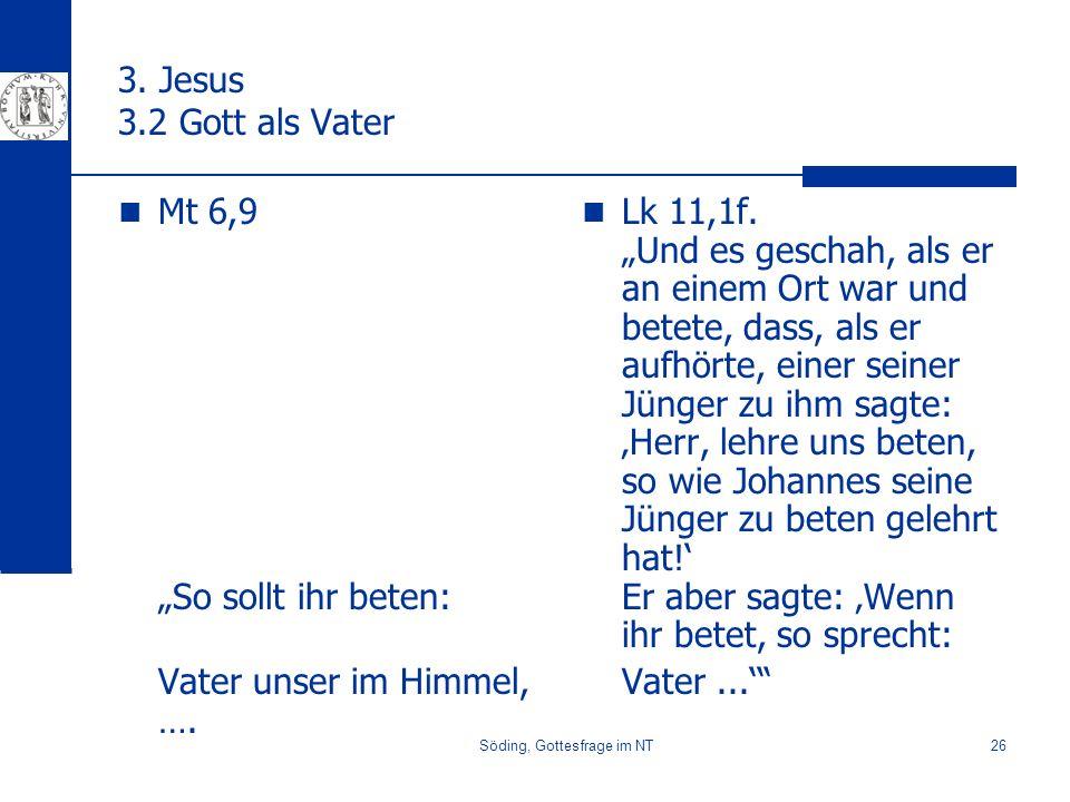 Söding, Gottesfrage im NT26 3. Jesus 3.2 Gott als Vater Mt 6,9 So sollt ihr beten: Vater unser im Himmel, …. Lk 11,1f. Und es geschah, als er an einem