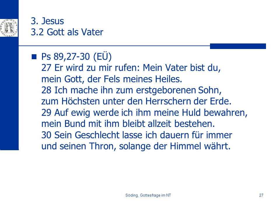 Söding, Gottesfrage im NT27 3. Jesus 3.2 Gott als Vater Ps 89,27-30 (EÜ) 27 Er wird zu mir rufen: Mein Vater bist du, mein Gott, der Fels meines Heile