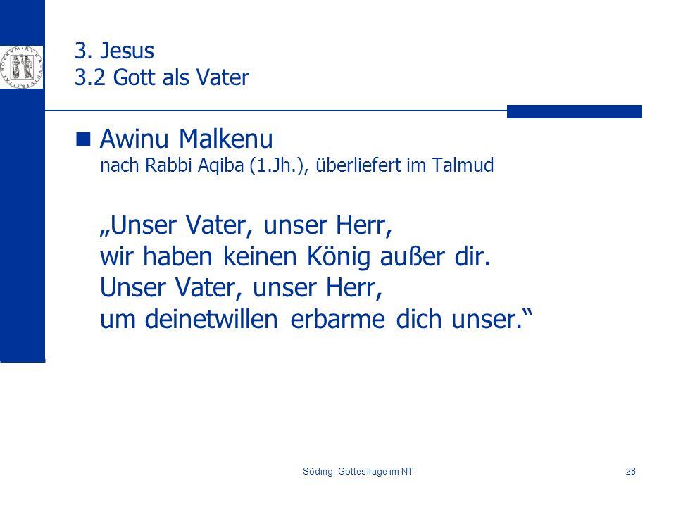 Söding, Gottesfrage im NT28 3. Jesus 3.2 Gott als Vater Awinu Malkenu nach Rabbi Aqiba (1.Jh.), überliefert im Talmud Unser Vater, unser Herr, wir hab