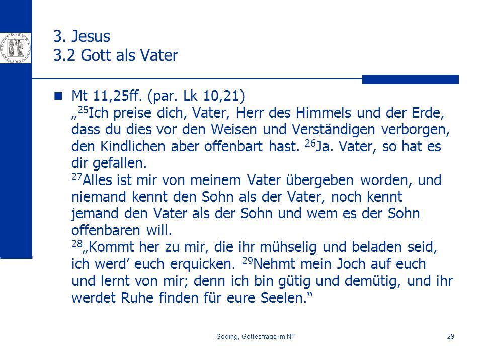 Söding, Gottesfrage im NT29 3. Jesus 3.2 Gott als Vater Mt 11,25ff. (par. Lk 10,21) 25 Ich preise dich, Vater, Herr des Himmels und der Erde, dass du