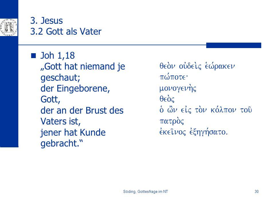 Söding, Gottesfrage im NT30 3. Jesus 3.2 Gott als Vater Joh 1,18 Gott hat niemand je geschaut; der Eingeborene, Gott, der an der Brust des Vaters ist,