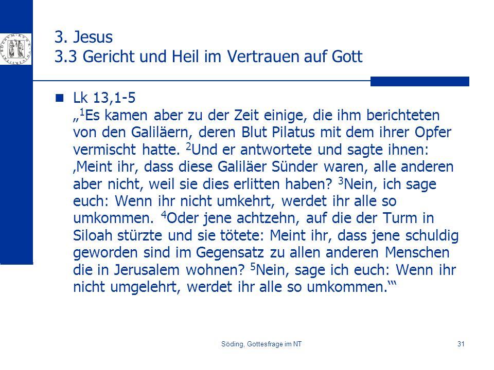 Söding, Gottesfrage im NT31 3. Jesus 3.3 Gericht und Heil im Vertrauen auf Gott Lk 13,1-5 1 Es kamen aber zu der Zeit einige, die ihm berichteten von