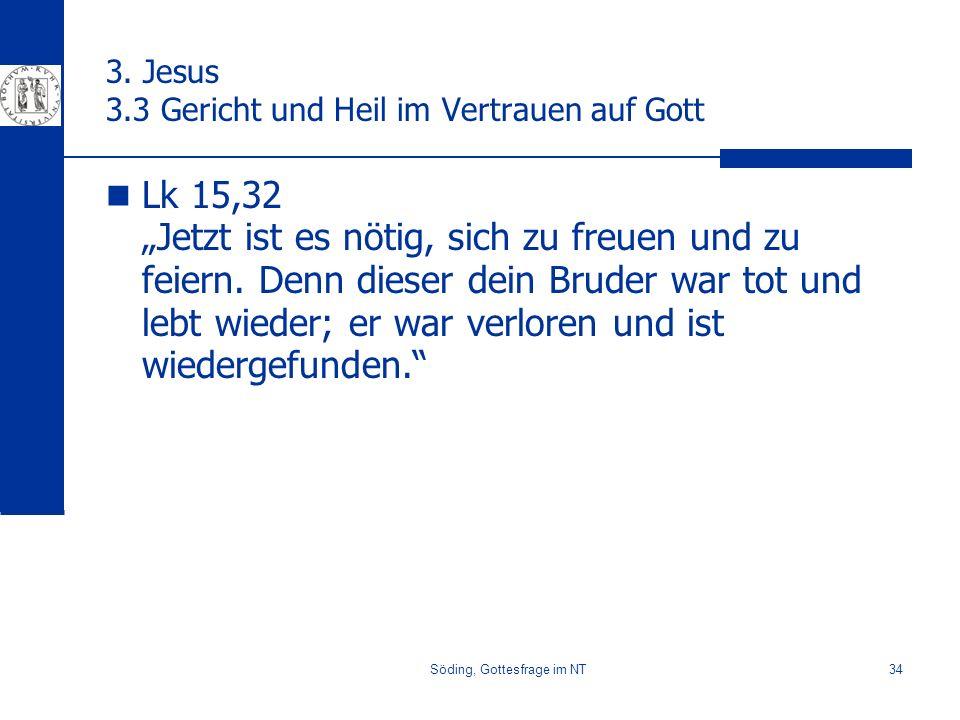 Söding, Gottesfrage im NT34 3. Jesus 3.3 Gericht und Heil im Vertrauen auf Gott Lk 15,32 Jetzt ist es nötig, sich zu freuen und zu feiern. Denn dieser