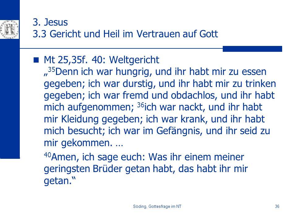 Söding, Gottesfrage im NT36 3. Jesus 3.3 Gericht und Heil im Vertrauen auf Gott Mt 25,35f. 40: Weltgericht 35 Denn ich war hungrig, und ihr habt mir z