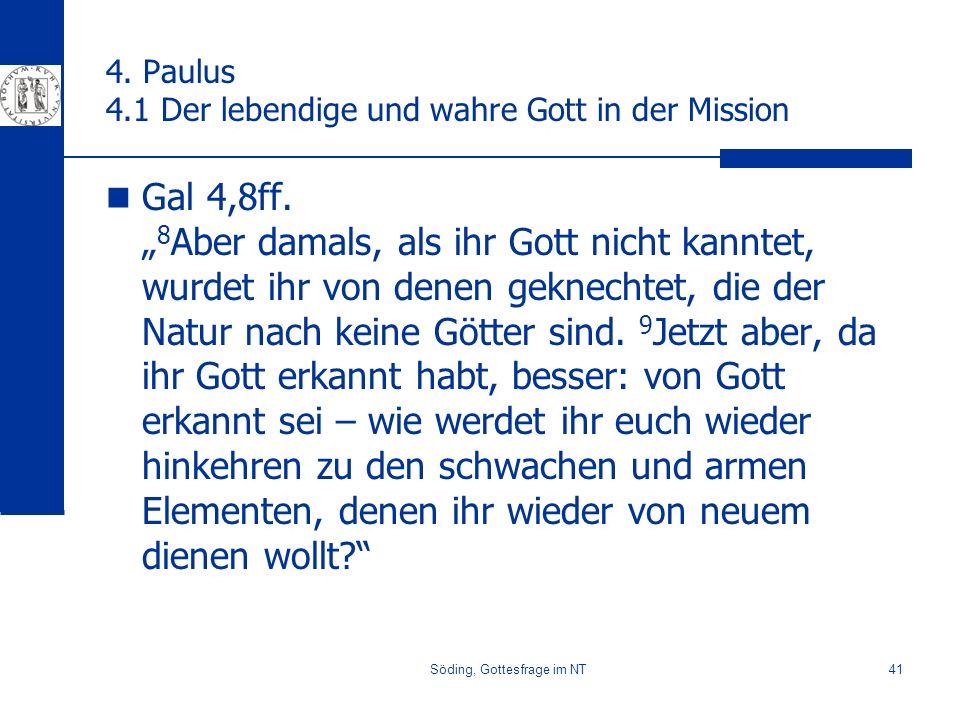 Söding, Gottesfrage im NT41 4. Paulus 4.1 Der lebendige und wahre Gott in der Mission Gal 4,8ff. 8 Aber damals, als ihr Gott nicht kanntet, wurdet ihr