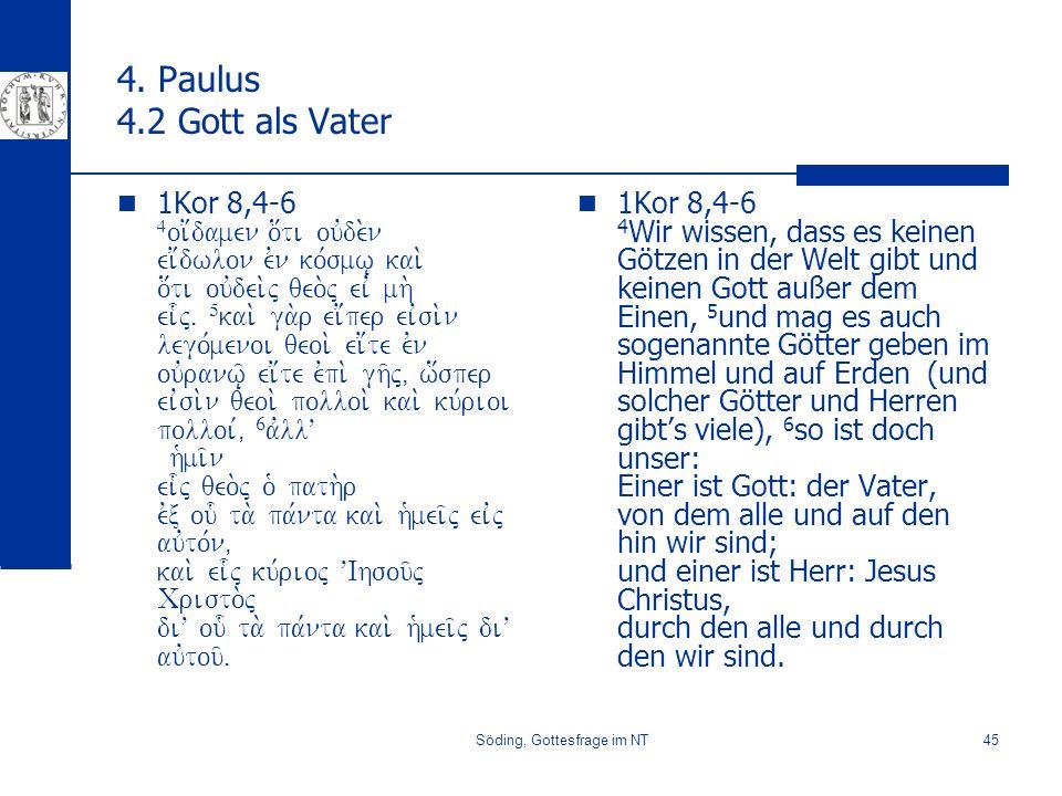 Söding, Gottesfrage im NT45 4. Paulus 4.2 Gott als Vater 1Kor 8,4-6 4 oi;damen o[ti ouvde.n ei;dwlon evn ko,smw| kai. o[ti ouvdei.j qeo.j eiv mh. ei-j