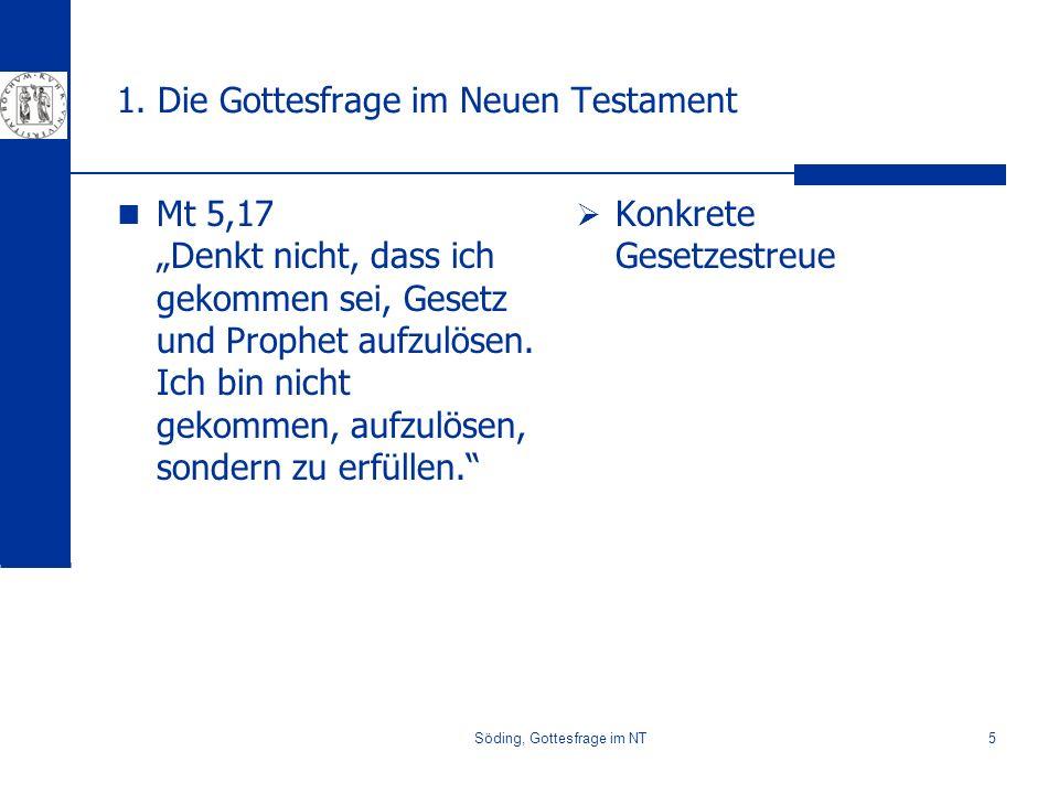 Söding, Gottesfrage im NT5 1. Die Gottesfrage im Neuen Testament Mt 5,17 Denkt nicht, dass ich gekommen sei, Gesetz und Prophet aufzulösen. Ich bin ni