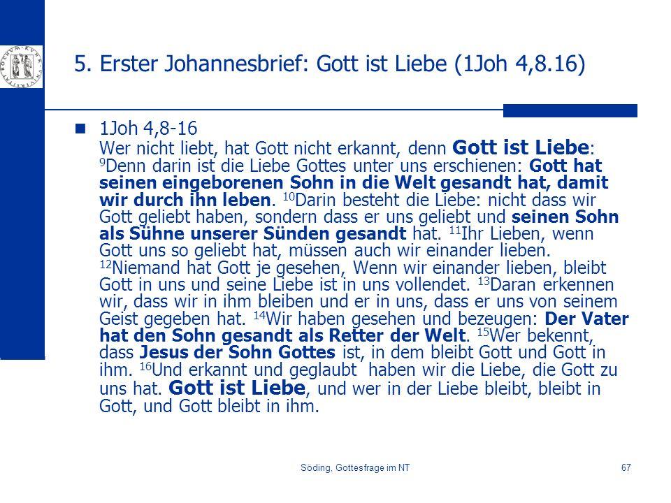 Söding, Gottesfrage im NT67 5. Erster Johannesbrief: Gott ist Liebe (1Joh 4,8.16) 1Joh 4,8-16 Wer nicht liebt, hat Gott nicht erkannt, denn Gott ist L
