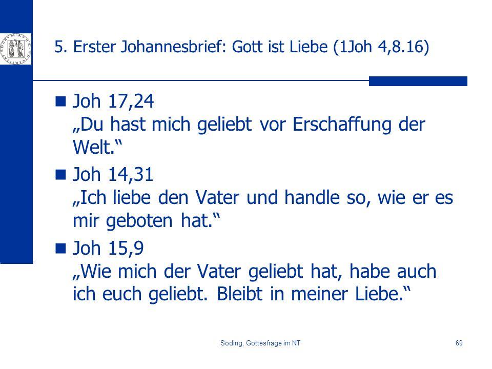 Söding, Gottesfrage im NT69 5. Erster Johannesbrief: Gott ist Liebe (1Joh 4,8.16) Joh 17,24 Du hast mich geliebt vor Erschaffung der Welt. Joh 14,31 I