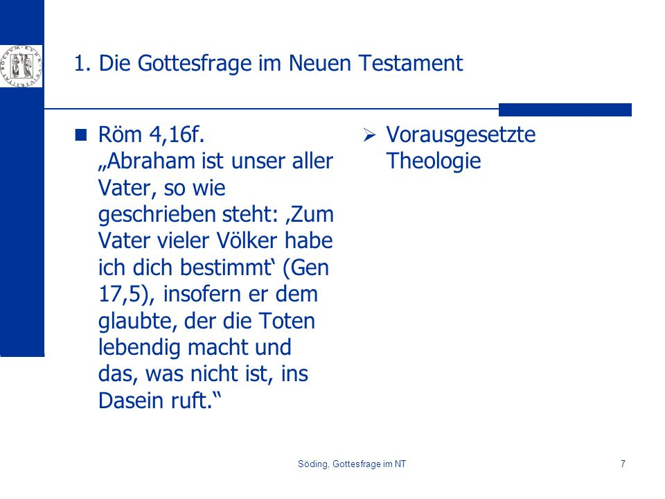 Söding, Gottesfrage im NT7 1. Die Gottesfrage im Neuen Testament Röm 4,16f. Abraham ist unser aller Vater, so wie geschrieben steht: Zum Vater vieler