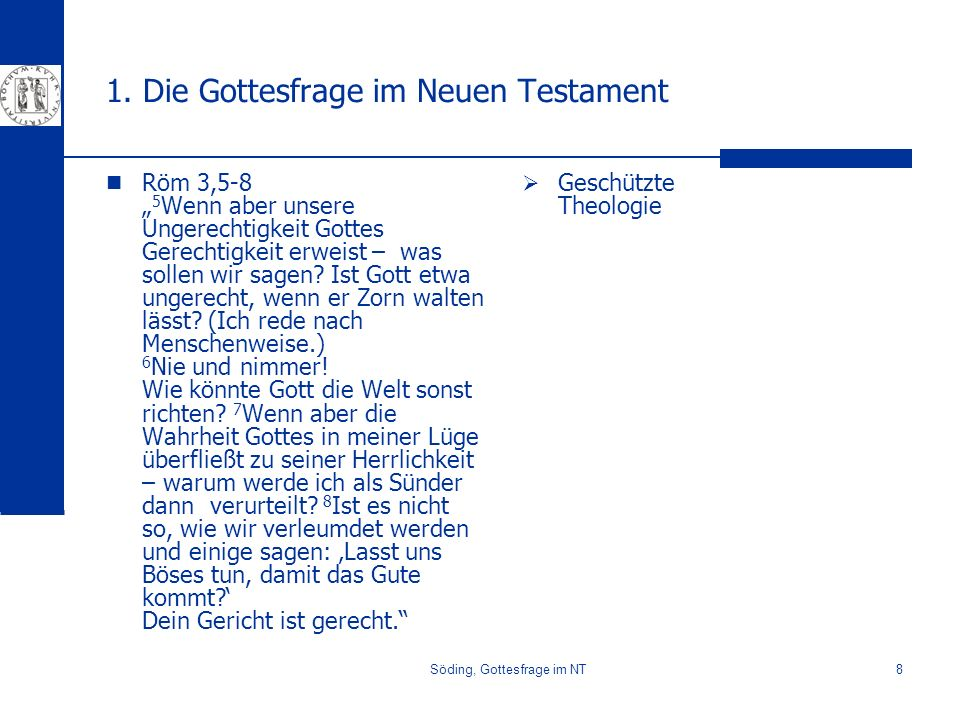 Söding, Gottesfrage im NT8 1. Die Gottesfrage im Neuen Testament Röm 3,5-8 5 Wenn aber unsere Ungerechtigkeit Gottes Gerechtigkeit erweist – was solle