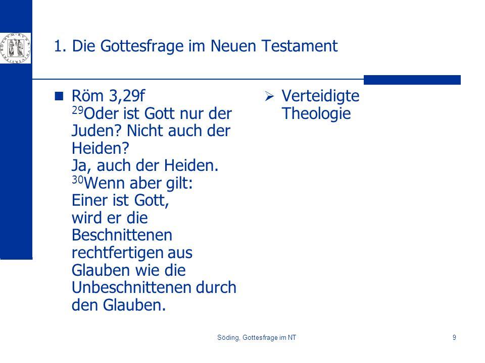 Söding, Gottesfrage im NT9 1. Die Gottesfrage im Neuen Testament Röm 3,29f 29 Oder ist Gott nur der Juden? Nicht auch der Heiden? Ja, auch der Heiden.