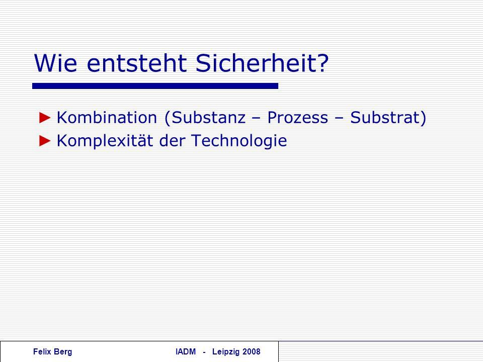 Felix BergIADM - Leipzig 2008 Wie entsteht Sicherheit? Kombination (Substanz – Prozess – Substrat) Komplexität der Technologie