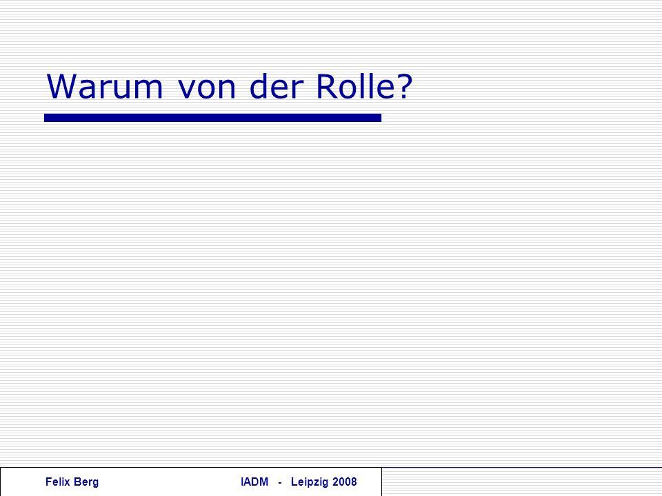Felix BergIADM - Leipzig 2008 Warum von der Rolle?