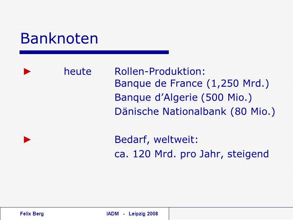 Felix BergIADM - Leipzig 2008 Banknoten heuteRollen-Produktion: Banque de France (1,250 Mrd.) Banque dAlgerie (500 Mio.) Dänische Nationalbank (80 Mio