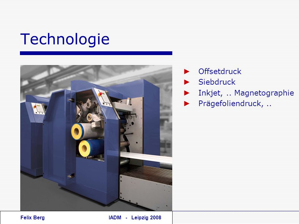 Felix BergIADM - Leipzig 2008 Offsetdruck Siebdruck Inkjet,.. Magnetographie Prägefoliendruck,.. Technologie