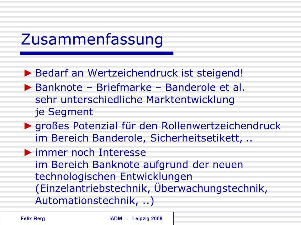 Felix BergIADM - Leipzig 2008 Zusammenfassung Bedarf an Wertzeichendruck ist steigend! Banknote – Briefmarke – Banderole et al. sehr unterschiedliche