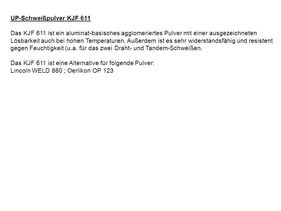 UP-Schweißpulver KJF 611 Das KJF 611 ist ein aluminat-basisches agglomeriertes Pulver mit einer ausgezeichneten Lösbarkeit auch bei hohen Temperaturen.